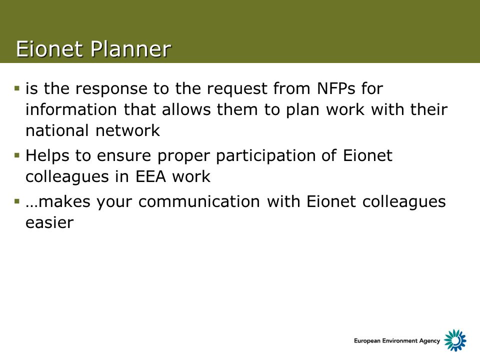 Eionet Planner is the response to the request from NFPs for information that allows them to plan work with their national network Helps to ensure proper participation of Eionet colleagues in EEA work …makes your communication with Eionet colleagues easier
