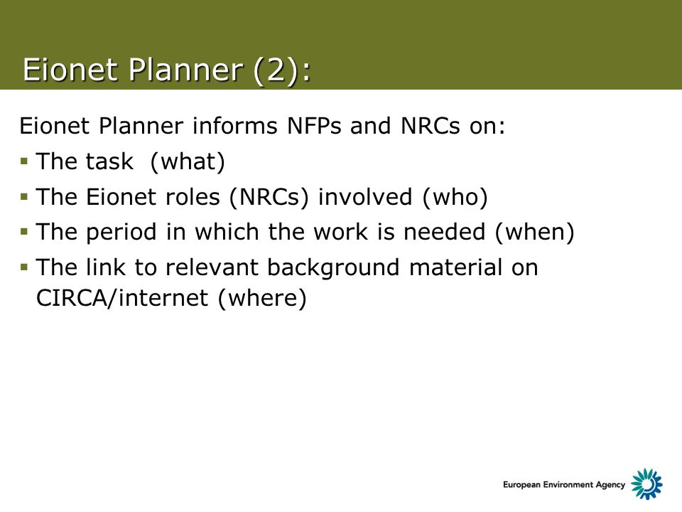 Eionet Planner (2): Eionet Planner informs NFPs and NRCs on: The task (what) The Eionet roles (NRCs) involved (who) The period in which the work is needed (when) The link to relevant background material on CIRCA/internet (where)