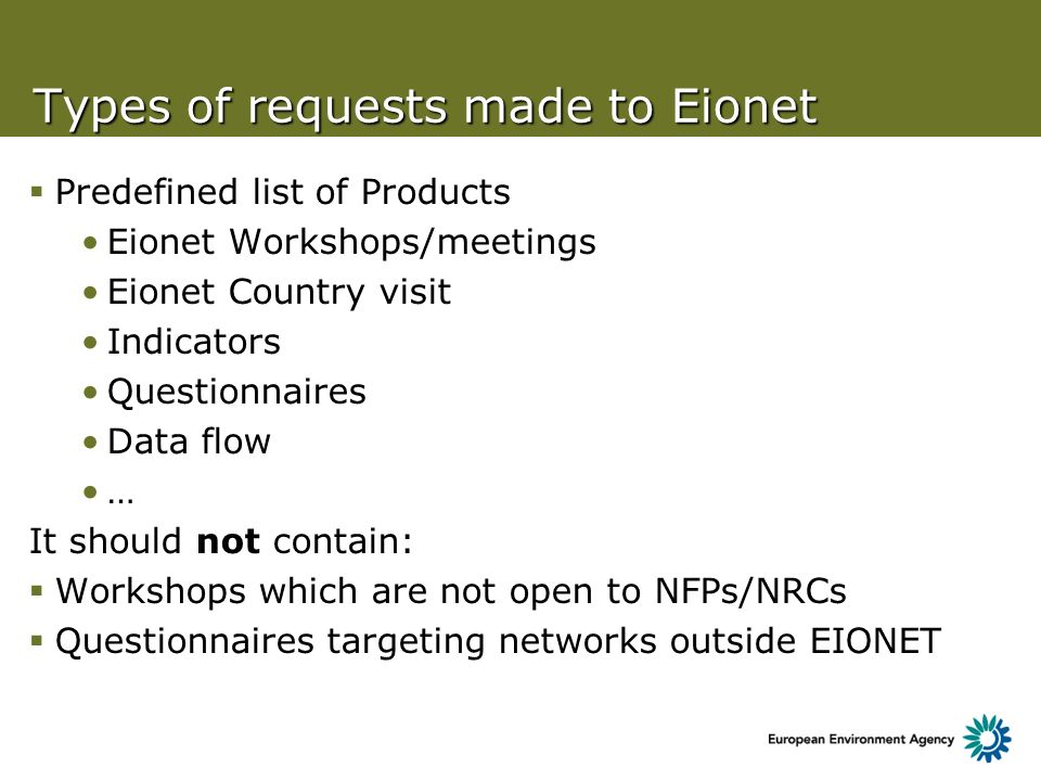 Types of requests made to Eionet Predefined list of Products Eionet Workshops/meetings Eionet Country visit Indicators Questionnaires Data flow … It should not contain: Workshops which are not open to NFPs/NRCs Questionnaires targeting networks outside EIONET