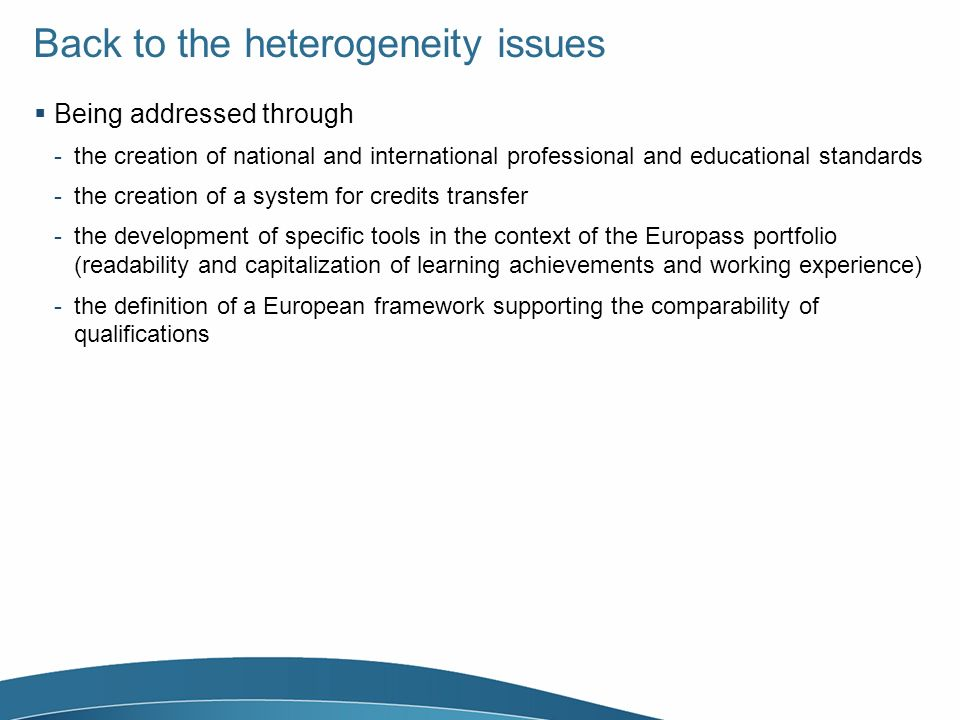 Back to the heterogeneity issues Being addressed through -the creation of national and international professional and educational standards -the creation of a system for credits transfer -the development of specific tools in the context of the Europass portfolio (readability and capitalization of learning achievements and working experience) -the definition of a European framework supporting the comparability of qualifications
