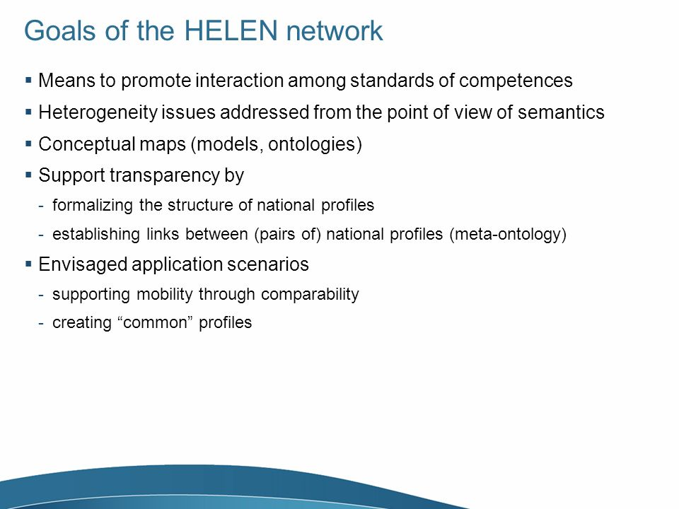 Goals of the HELEN network Means to promote interaction among standards of competences Heterogeneity issues addressed from the point of view of semantics Conceptual maps (models, ontologies) Support transparency by -formalizing the structure of national profiles -establishing links between (pairs of) national profiles (meta-ontology) Envisaged application scenarios -supporting mobility through comparability -creating common profiles