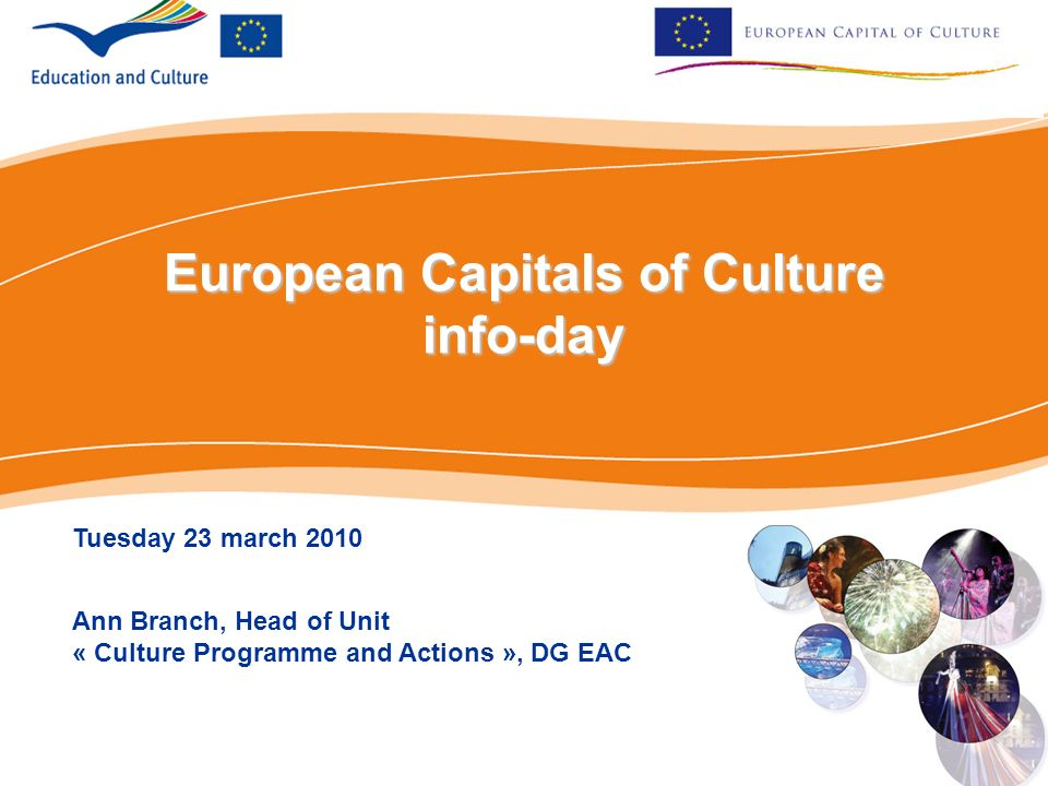 European Capitals of Culture info-day Tuesday 23 march 2010 Ann Branch, Head of Unit « Culture Programme and Actions », DG EAC