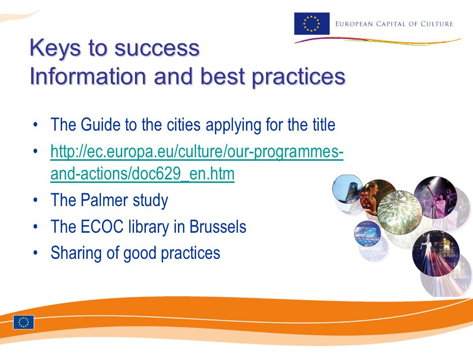 Keys to success Information and best practices Keys to success Information and best practices The Guide to the cities applying for the title http://ec.europa.eu/culture/our-programmes- and-actions/doc629_en.htmhttp://ec.europa.eu/culture/our-programmes- and-actions/doc629_en.htm The Palmer study The ECOC library in Brussels Sharing of good practices