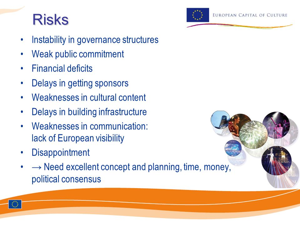 Risks Instability in governance structures Weak public commitment Financial deficits Delays in getting sponsors Weaknesses in cultural content Delays in building infrastructure Weaknesses in communication: lack of European visibility Disappointment Need excellent concept and planning, time, money, political consensus