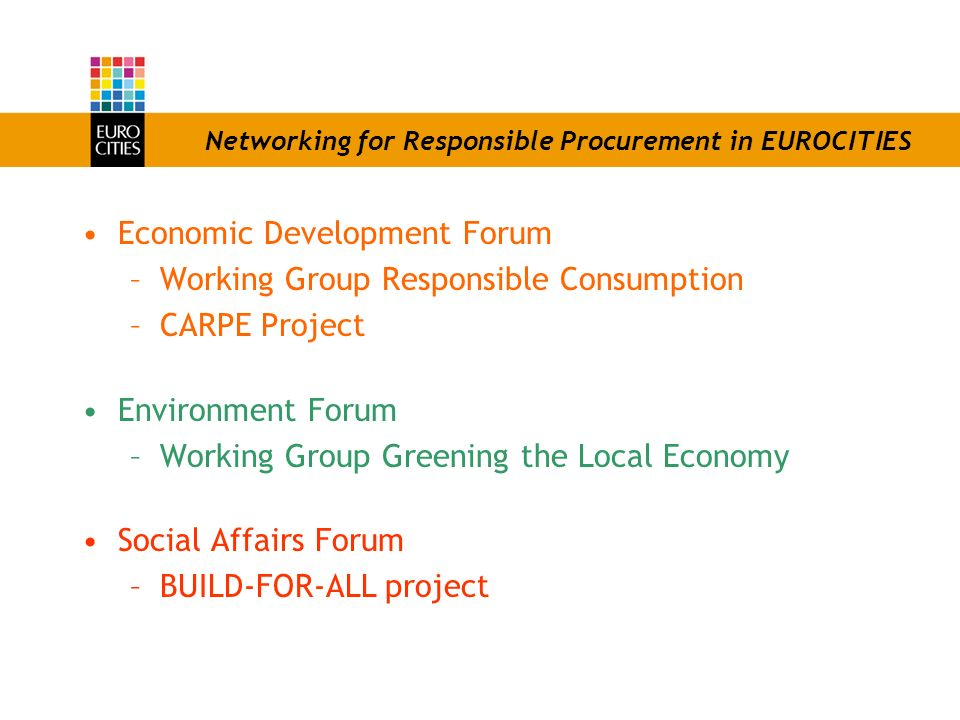 Networking for Responsible Procurement in EUROCITIES Economic Development Forum –Working Group Responsible Consumption –CARPE Project Environment Forum –Working Group Greening the Local Economy Social Affairs Forum –BUILD-FOR-ALL project