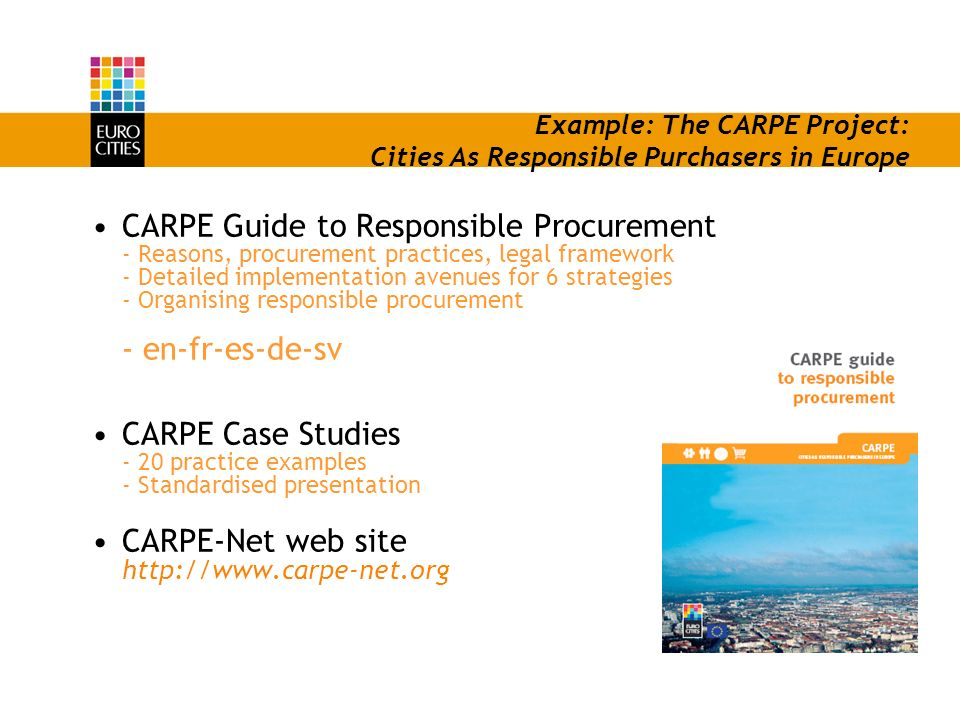 Example: The CARPE Project: Cities As Responsible Purchasers in Europe CARPE Guide to Responsible Procurement - Reasons, procurement practices, legal framework - Detailed implementation avenues for 6 strategies - Organising responsible procurement - en-fr-es-de-sv CARPE Case Studies - 20 practice examples - Standardised presentation CARPE-Net web site