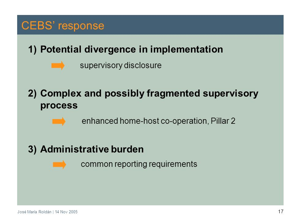 José María Roldán | 14 Nov CEBS response 1)Potential divergence in implementation supervisory disclosure 2)Complex and possibly fragmented supervisory process enhanced home-host co-operation, Pillar 2 3)Administrative burden common reporting requirements