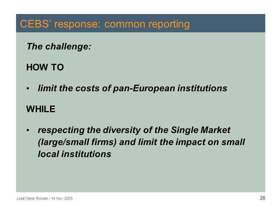 José María Roldán | 14 Nov CEBS response: common reporting The challenge: HOW TO limit the costs of pan-European institutions WHILE respecting the diversity of the Single Market (large/small firms) and limit the impact on small local institutions