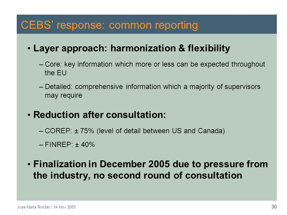 José María Roldán | 14 Nov CEBS response: common reporting Layer approach: harmonization & flexibility –Core: key information which more or less can be expected throughout the EU –Detailed: comprehensive information which a majority of supervisors may require Reduction after consultation: –COREP: ± 75% (level of detail between US and Canada) –FINREP: ± 40% Finalization in December 2005 due to pressure from the industry, no second round of consultation