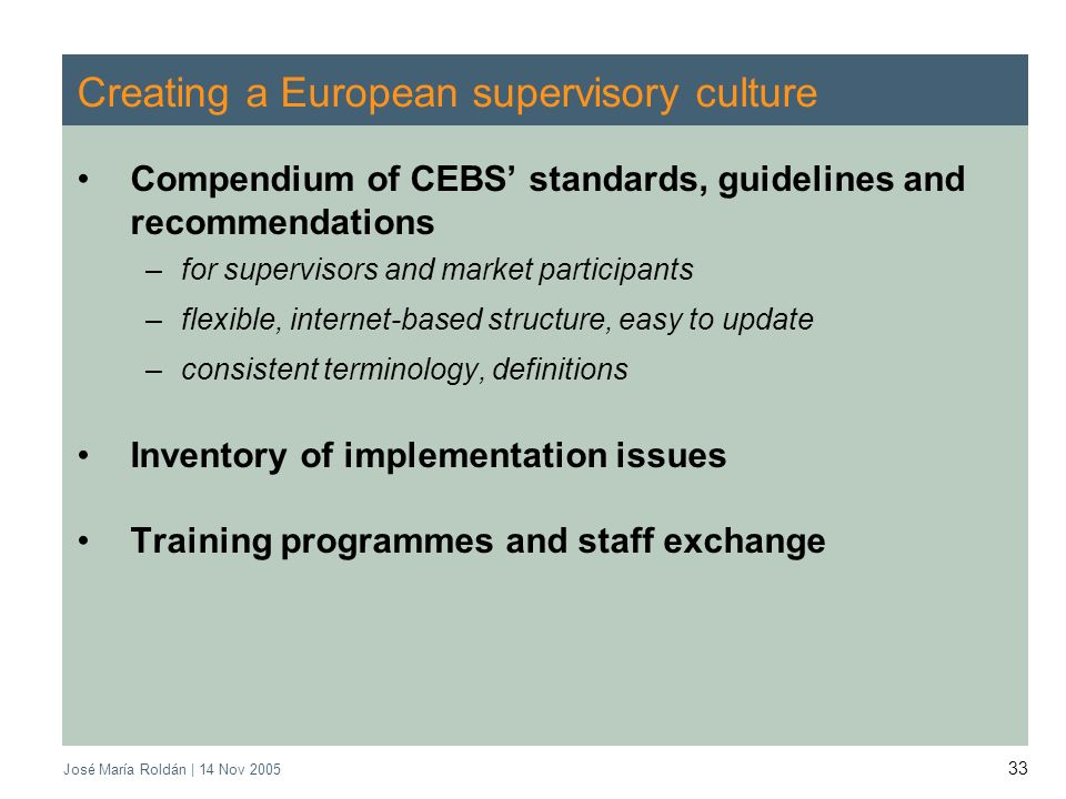José María Roldán | 14 Nov Creating a European supervisory culture Compendium of CEBS standards, guidelines and recommendations –for supervisors and market participants –flexible, internet-based structure, easy to update –consistent terminology, definitions Inventory of implementation issues Training programmes and staff exchange