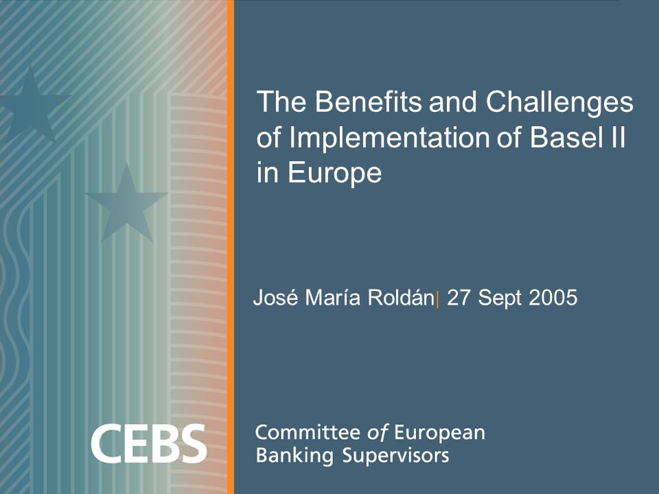 The Benefits and Challenges of Implementation of Basel II in Europe José María Roldán | 27 Sept 2005