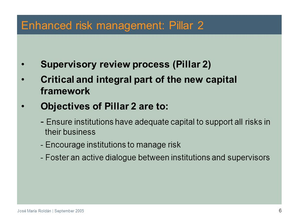 CEBS | September 2005 José María Roldán | September Enhanced risk management: Pillar 2 Supervisory review process (Pillar 2) Critical and integral part of the new capital framework Objectives of Pillar 2 are to: - Ensure institutions have adequate capital to support all risks in their business - Encourage institutions to manage risk - Foster an active dialogue between institutions and supervisors