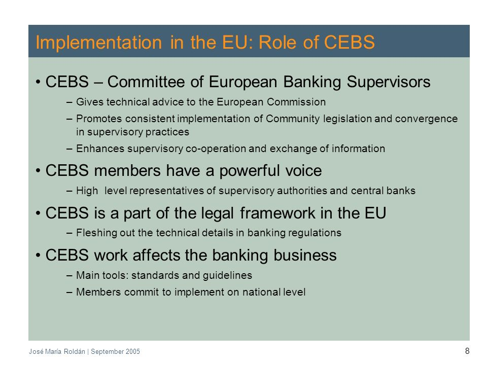 CEBS | September 2005 José María Roldán | September Implementation in the EU: Role of CEBS CEBS – Committee of European Banking Supervisors –Gives technical advice to the European Commission –Promotes consistent implementation of Community legislation and convergence in supervisory practices –Enhances supervisory co-operation and exchange of information CEBS members have a powerful voice –High level representatives of supervisory authorities and central banks CEBS is a part of the legal framework in the EU –Fleshing out the technical details in banking regulations CEBS work affects the banking business –Main tools: standards and guidelines –Members commit to implement on national level