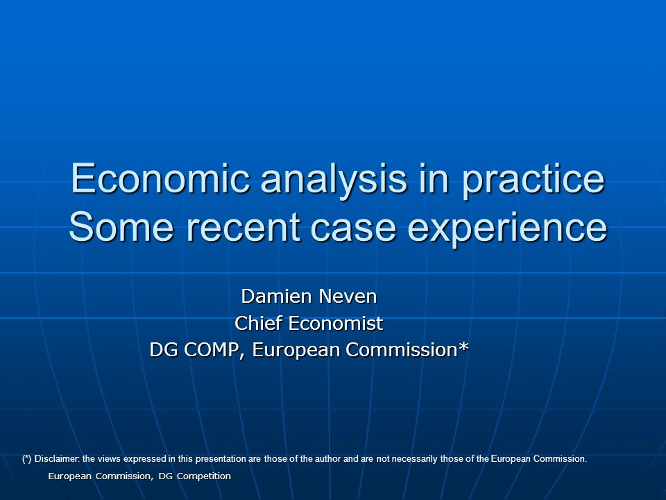 European Commission, DG Competition Economic analysis in practice Some recent case experience Damien Neven Chief Economist DG COMP, European Commission* (*) Disclaimer: the views expressed in this presentation are those of the author and are not necessarily those of the European Commission.