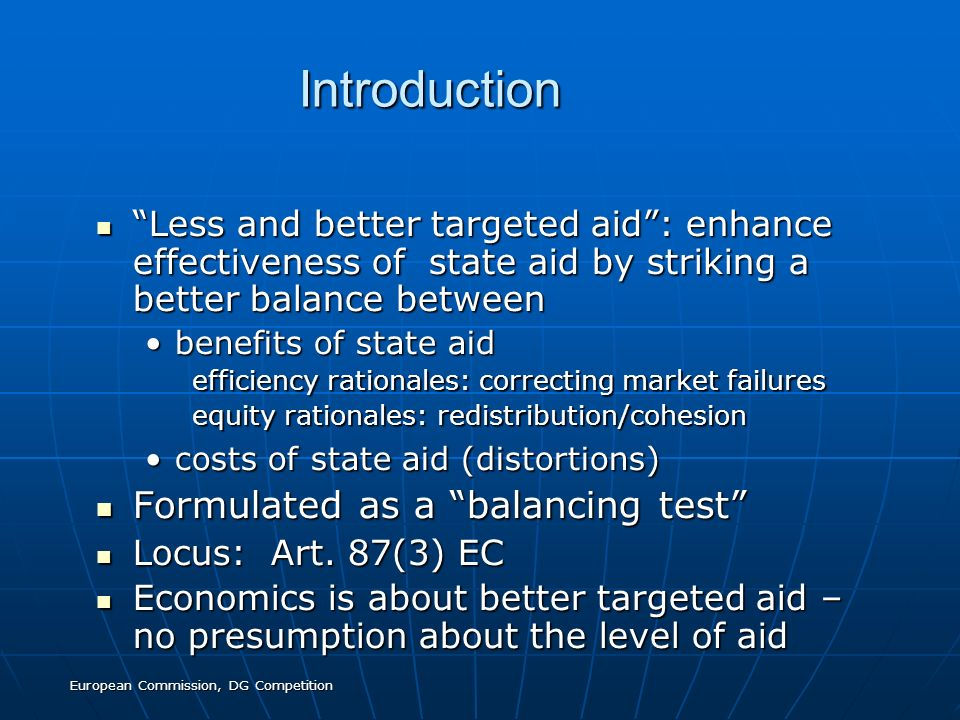 European Commission, DG Competition Introduction Introduction Less and better targeted aid: enhance effectiveness of state aid by striking a better balance between Less and better targeted aid: enhance effectiveness of state aid by striking a better balance between benefits of state aidbenefits of state aid efficiency rationales: correcting market failures equity rationales: redistribution/cohesion costs of state aid (distortions)costs of state aid (distortions) Formulated as a balancing test Formulated as a balancing test Locus: Art.