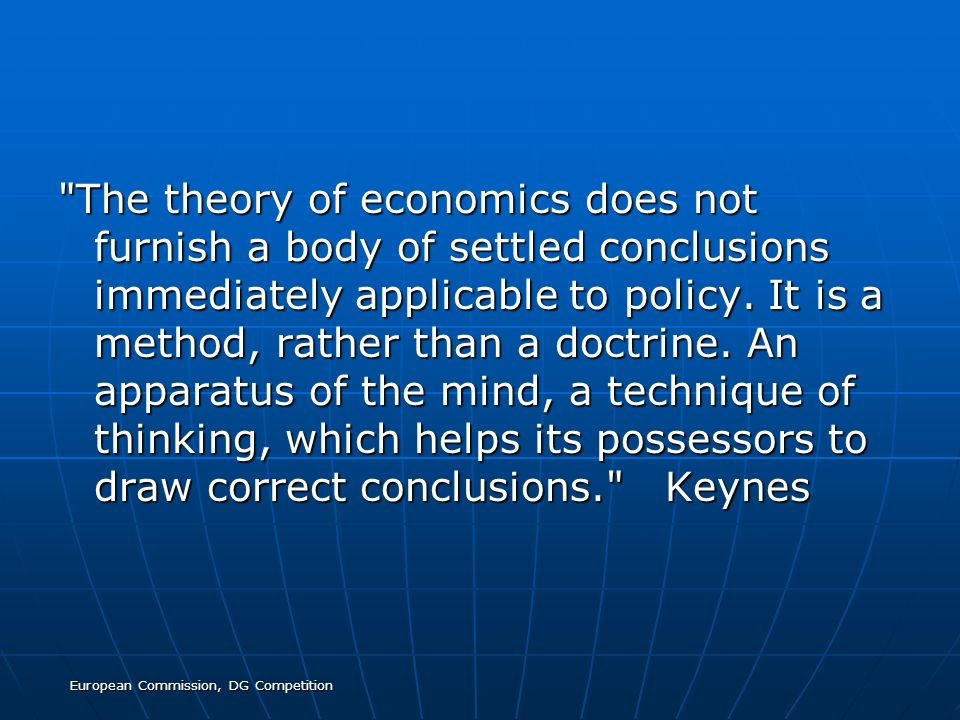 European Commission, DG Competition The theory of economics does not furnish a body of settled conclusions immediately applicable to policy.