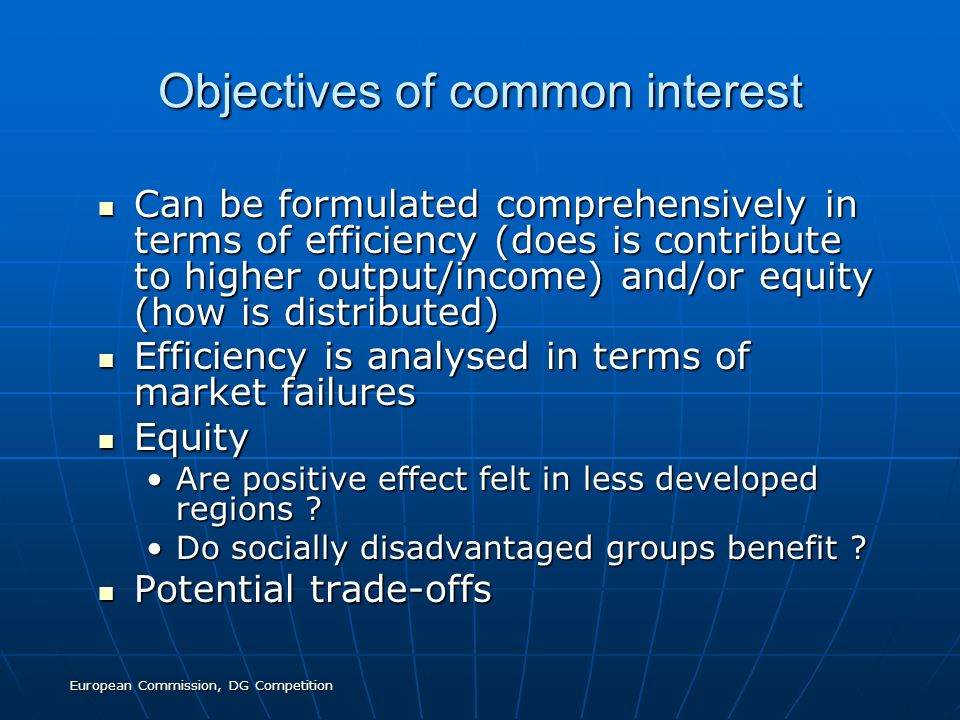 European Commission, DG Competition Objectives of common interest Can be formulated comprehensively in terms of efficiency (does is contribute to higher output/income) and/or equity (how is distributed) Can be formulated comprehensively in terms of efficiency (does is contribute to higher output/income) and/or equity (how is distributed) Efficiency is analysed in terms of market failures Efficiency is analysed in terms of market failures Equity Equity Are positive effect felt in less developed regions Are positive effect felt in less developed regions .