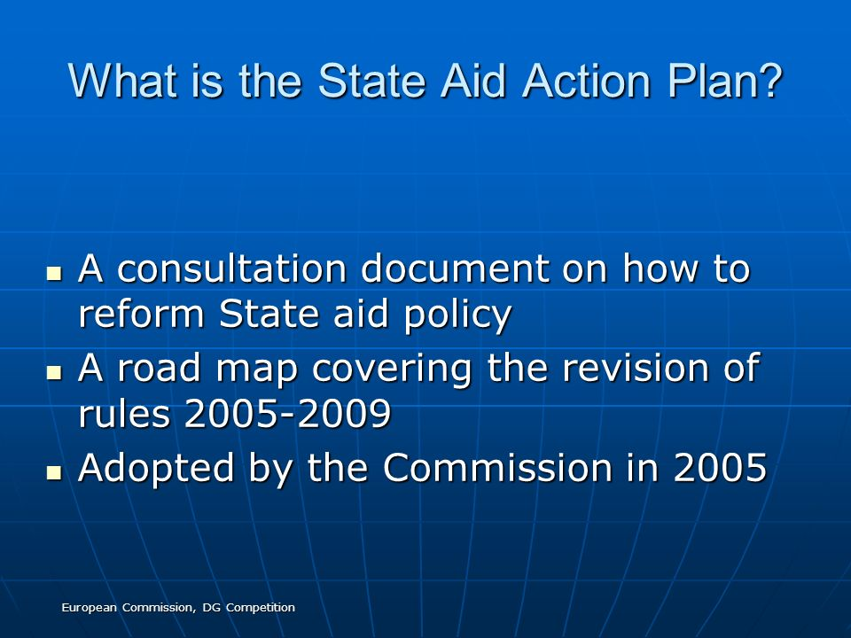 European Commission, DG Competition What is the State Aid Action Plan.