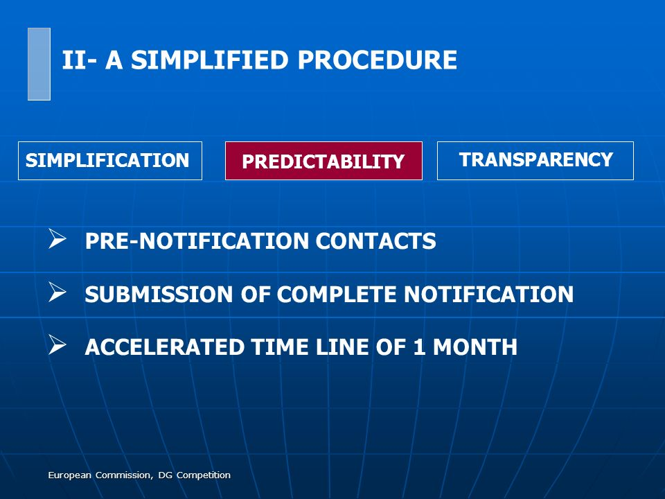 European Commission, DG Competition PRE-NOTIFICATION CONTACTS SUBMISSION OF COMPLETE NOTIFICATION ACCELERATED TIME LINE OF 1 MONTH SIMPLIFICATION PREDICTABILITY TRANSPARENCY II- A SIMPLIFIED PROCEDURE