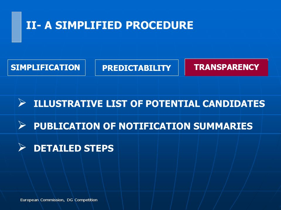 European Commission, DG Competition ILLUSTRATIVE LIST OF POTENTIAL CANDIDATES PUBLICATION OF NOTIFICATION SUMMARIES DETAILED STEPS SIMPLIFICATION PREDICTABILITY TRANSPARENCY II- A SIMPLIFIED PROCEDURE