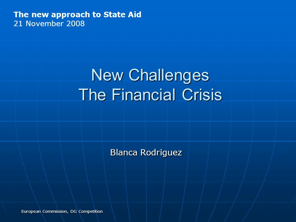 European Commission, DG Competition New Challenges The Financial Crisis Blanca Rodriguez The new approach to State Aid 21 November 2008