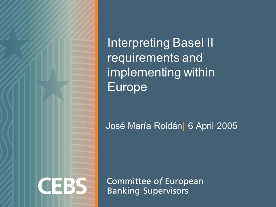 Interpreting Basel II requirements and implementing within Europe José María Roldán| 6 April 2005