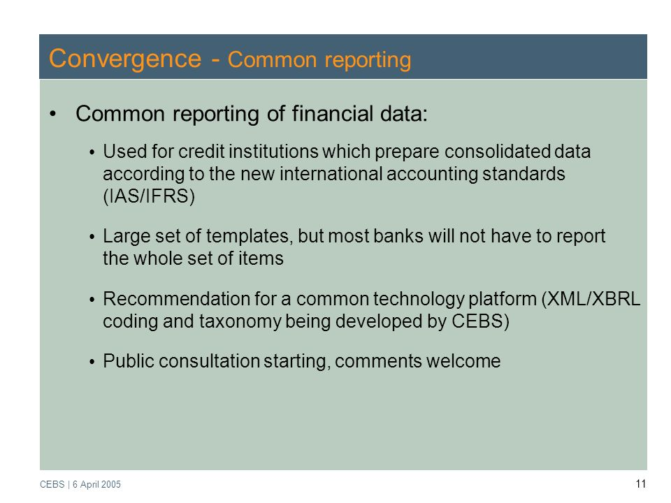 Supervisory Review Process CEBS | March 2005 CEBS | 6 April Convergence - Common reporting Common reporting of financial data: Used for credit institutions which prepare consolidated data according to the new international accounting standards (IAS/IFRS) Large set of templates, but most banks will not have to report the whole set of items Recommendation for a common technology platform (XML/XBRL coding and taxonomy being developed by CEBS) Public consultation starting, comments welcome