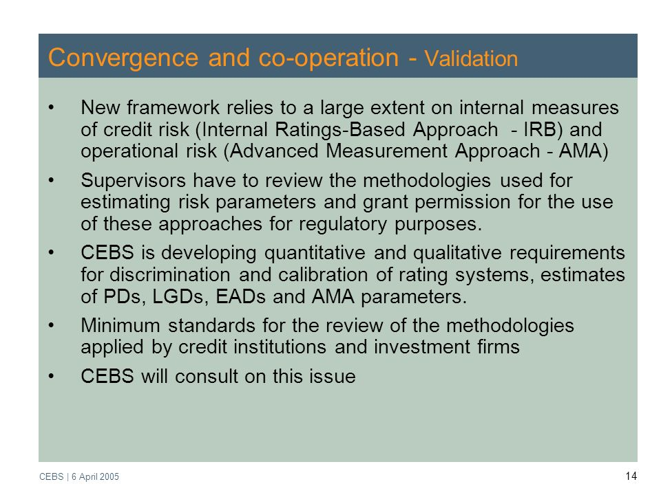 Supervisory Review Process CEBS | March 2005 CEBS | 6 April Convergence and co-operation - Validation New framework relies to a large extent on internal measures of credit risk (Internal Ratings-Based Approach - IRB) and operational risk (Advanced Measurement Approach - AMA) Supervisors have to review the methodologies used for estimating risk parameters and grant permission for the use of these approaches for regulatory purposes.