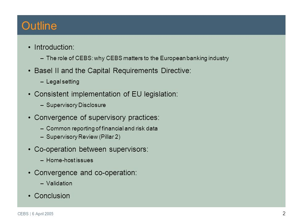 Supervisory Review Process CEBS | March 2005 CEBS | 6 April Outline Introduction: –The role of CEBS: why CEBS matters to the European banking industry Basel II and the Capital Requirements Directive: –Legal setting Consistent implementation of EU legislation: –Supervisory Disclosure Convergence of supervisory practices: –Common reporting of financial and risk data –Supervisory Review (Pillar 2) Co-operation between supervisors: –Home-host issues Convergence and co-operation: –Validation Conclusion