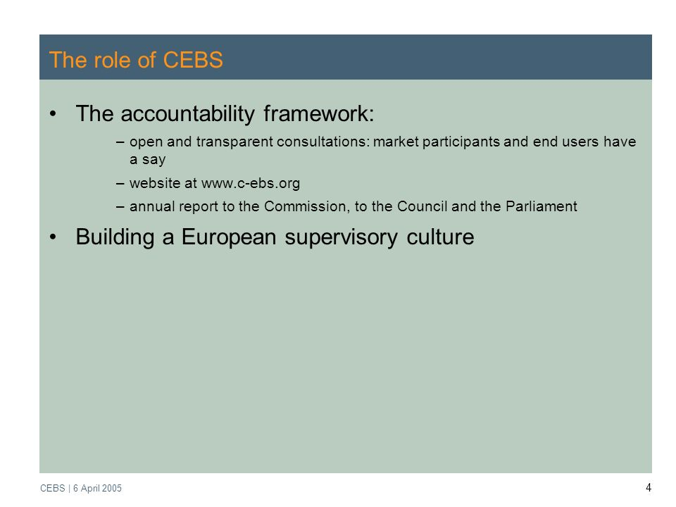 Supervisory Review Process CEBS | March 2005 CEBS | 6 April The role of CEBS The accountability framework: –open and transparent consultations: market participants and end users have a say –website at   –annual report to the Commission, to the Council and the Parliament Building a European supervisory culture