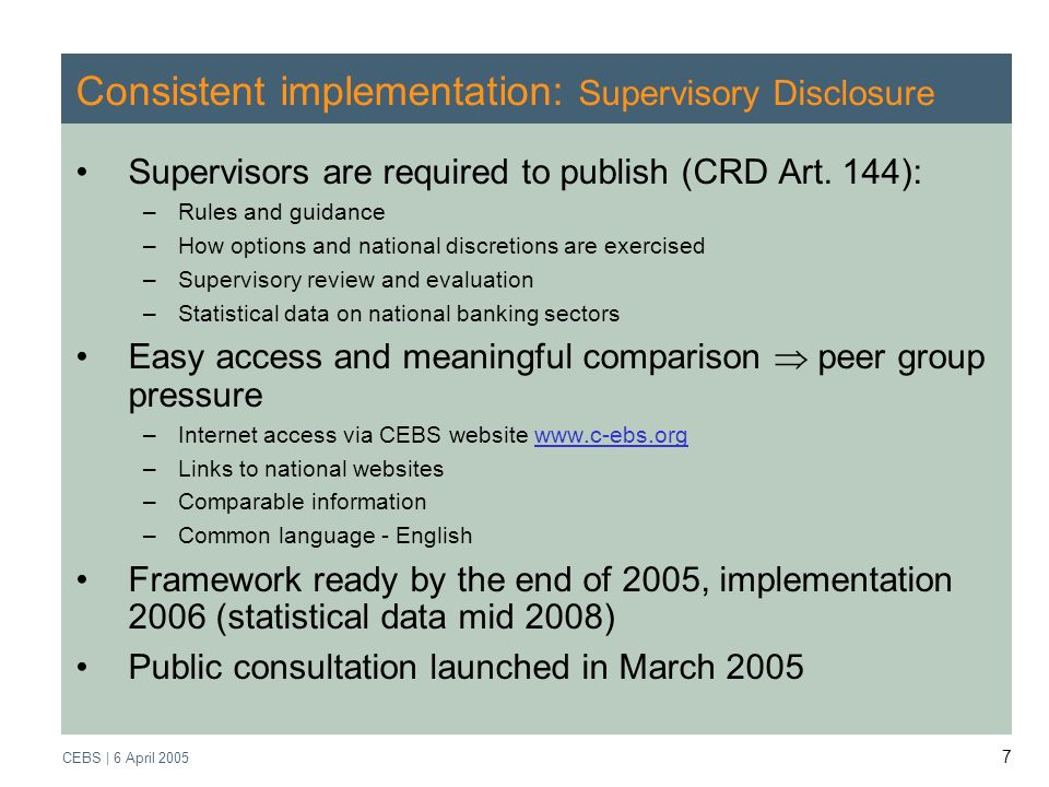 Supervisory Review Process CEBS | March 2005 CEBS | 6 April Consistent implementation: Supervisory Disclosure Supervisors are required to publish (CRD Art.