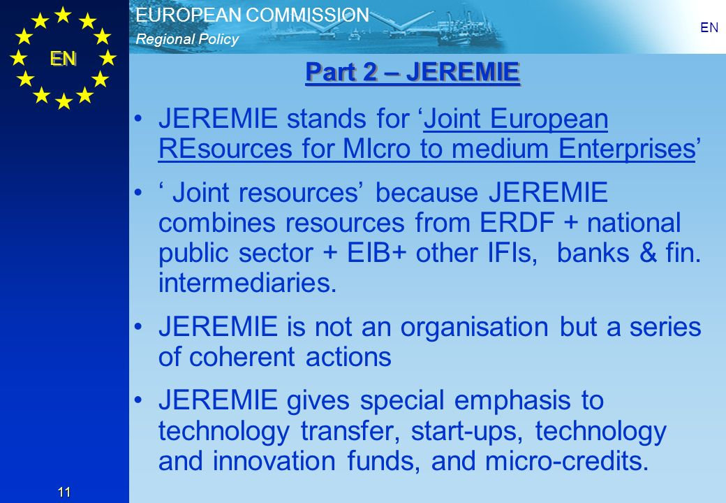 Regional Policy EUROPEAN COMMISSION EN 11 JEREMIE stands for Joint European REsources for MIcro to medium Enterprises Joint resources because JEREMIE combines resources from ERDF + national public sector + EIB+ other IFIs, banks & fin.