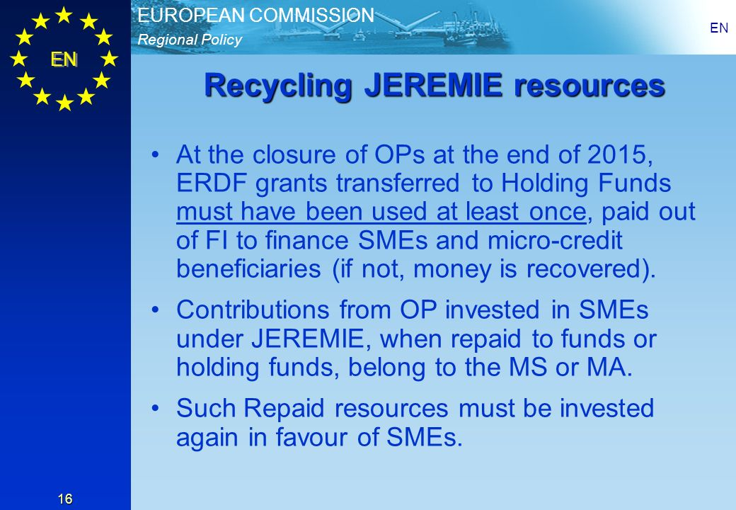 Regional Policy EUROPEAN COMMISSION EN 16 Recycling JEREMIE resources At the closure of OPs at the end of 2015, ERDF grants transferred to Holding Funds must have been used at least once, paid out of FI to finance SMEs and micro-credit beneficiaries (if not, money is recovered).