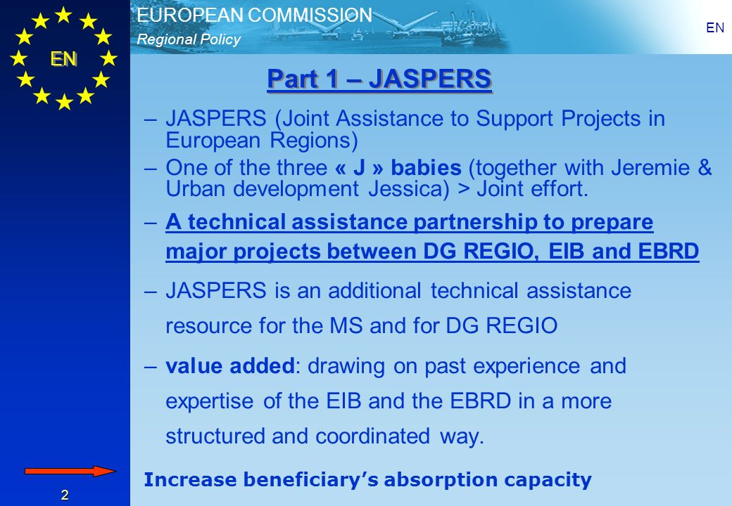 Regional Policy EUROPEAN COMMISSION EN 2 –JASPERS (Joint Assistance to Support Projects in European Regions) –One of the three « J » babies (together with Jeremie & Urban development Jessica) > Joint effort.