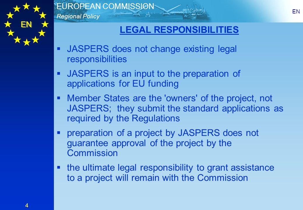 Regional Policy EUROPEAN COMMISSION EN 4 LEGAL RESPONSIBILITIES JASPERS does not change existing legal responsibilities JASPERS is an input to the preparation of applications for EU funding Member States are the owners of the project, not JASPERS; they submit the standard applications as required by the Regulations preparation of a project by JASPERS does not guarantee approval of the project by the Commission the ultimate legal responsibility to grant assistance to a project will remain with the Commission