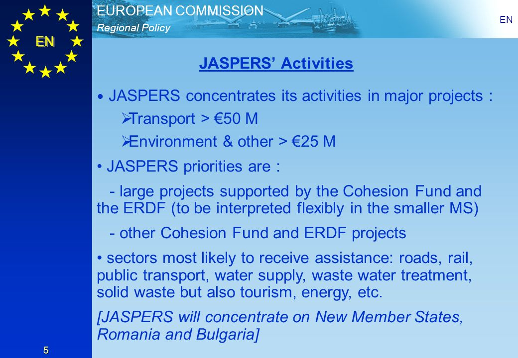 Regional Policy EUROPEAN COMMISSION EN 5 JASPERS concentrates its activities in major projects : Transport > 50 M Environment & other > 25 M JASPERS priorities are : - large projects supported by the Cohesion Fund and the ERDF (to be interpreted flexibly in the smaller MS) - other Cohesion Fund and ERDF projects sectors most likely to receive assistance: roads, rail, public transport, water supply, waste water treatment, solid waste but also tourism, energy, etc.