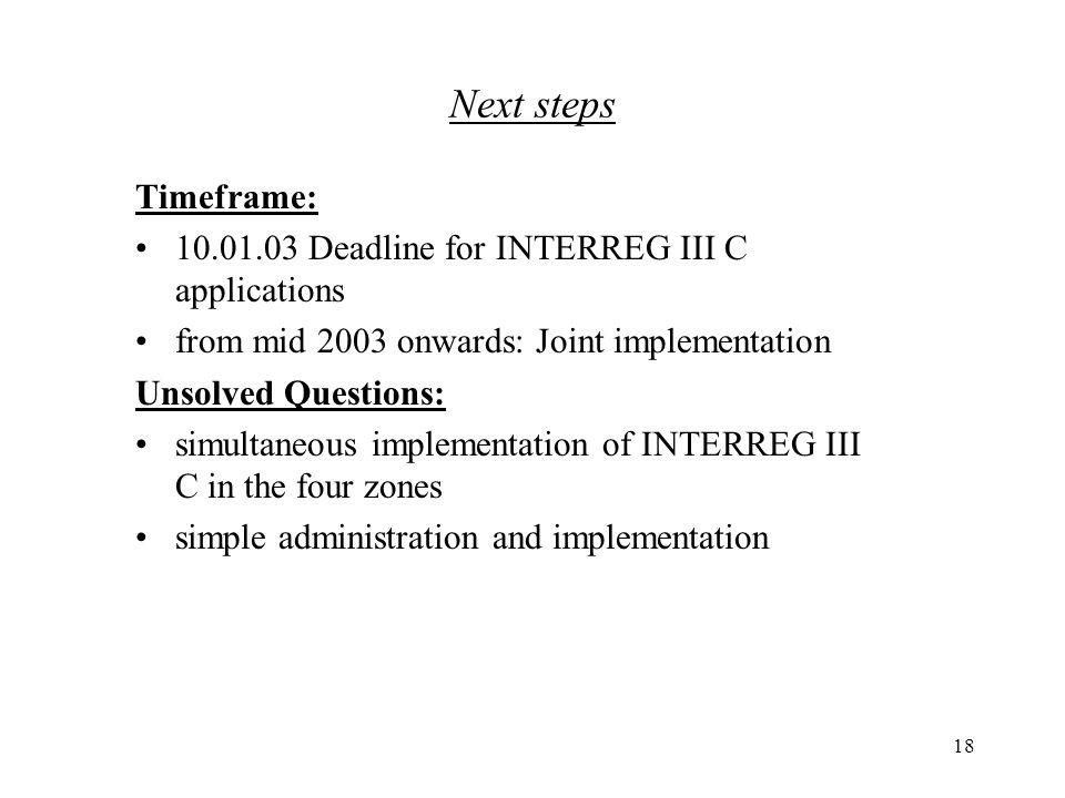 18 Timeframe: 10.01.03 Deadline for INTERREG III C applications from mid 2003 onwards: Joint implementation Unsolved Questions: simultaneous implementation of INTERREG III C in the four zones simple administration and implementation Next steps