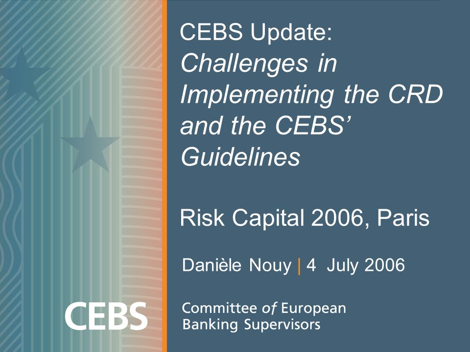 CEBS Update: Challenges in Implementing the CRD and the CEBS Guidelines Risk Capital 2006, Paris Danièle Nouy | 4 July 2006
