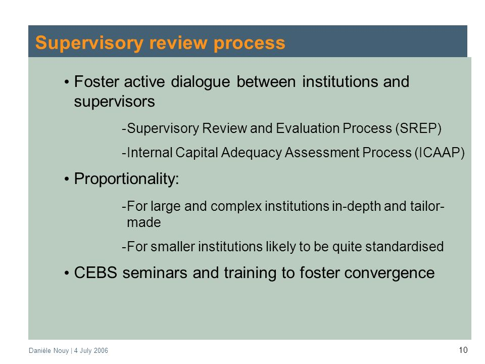 Danièle Nouy | 4 July Supervisory review process Foster active dialogue between institutions and supervisors -Supervisory Review and Evaluation Process (SREP) -Internal Capital Adequacy Assessment Process (ICAAP) Proportionality: -For large and complex institutions in-depth and tailor- made -For smaller institutions likely to be quite standardised CEBS seminars and training to foster convergence