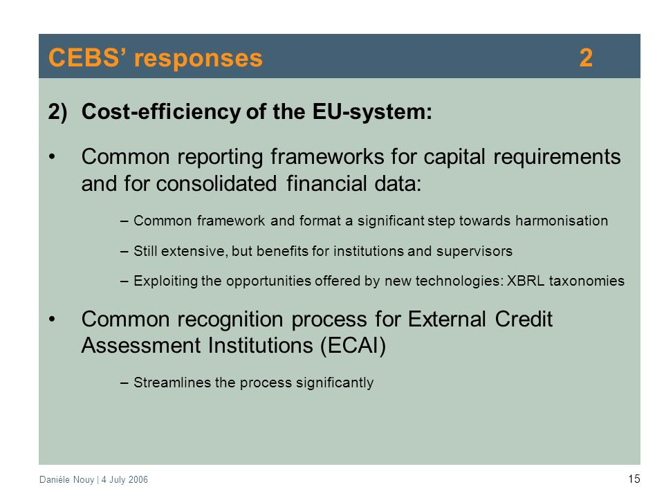 Danièle Nouy | 4 July CEBS responses2 2)Cost-efficiency of the EU-system: Common reporting frameworks for capital requirements and for consolidated financial data: –Common framework and format a significant step towards harmonisation –Still extensive, but benefits for institutions and supervisors –Exploiting the opportunities offered by new technologies: XBRL taxonomies Common recognition process for External Credit Assessment Institutions (ECAI) –Streamlines the process significantly