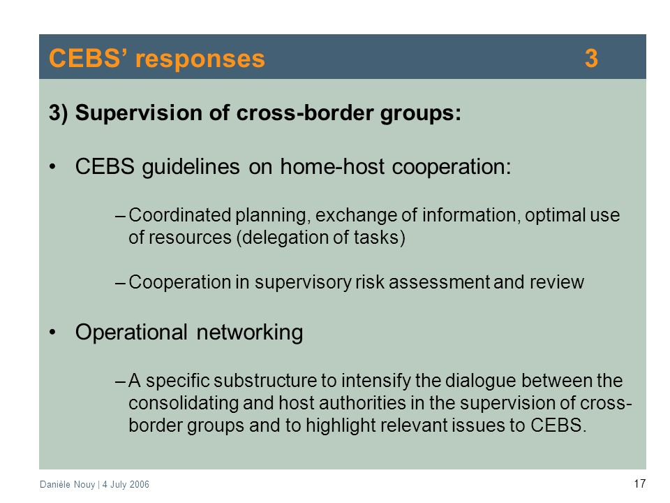 Danièle Nouy | 4 July CEBS responses3 3)Supervision of cross-border groups: CEBS guidelines on home-host cooperation: –Coordinated planning, exchange of information, optimal use of resources (delegation of tasks) –Cooperation in supervisory risk assessment and review Operational networking –A specific substructure to intensify the dialogue between the consolidating and host authorities in the supervision of cross- border groups and to highlight relevant issues to CEBS.