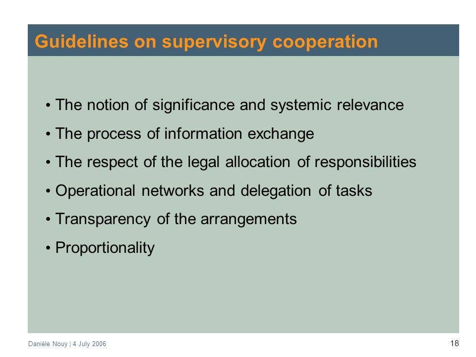 Danièle Nouy | 4 July Guidelines on supervisory cooperation The notion of significance and systemic relevance The process of information exchange The respect of the legal allocation of responsibilities Operational networks and delegation of tasks Transparency of the arrangements Proportionality