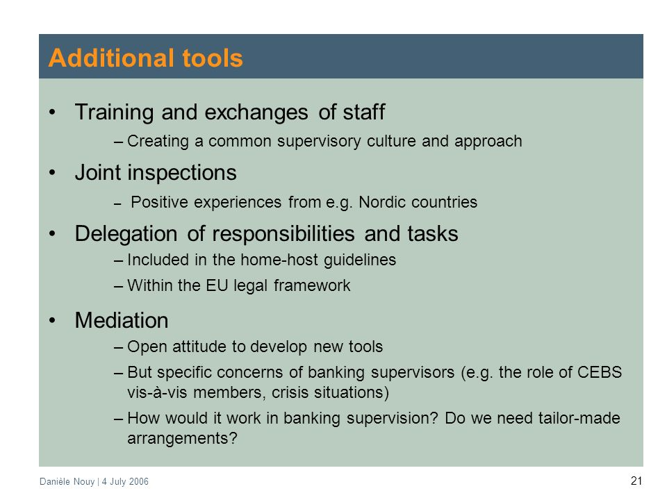 Danièle Nouy | 4 July Additional tools Training and exchanges of staff –Creating a common supervisory culture and approach Joint inspections – Positive experiences from e.g.