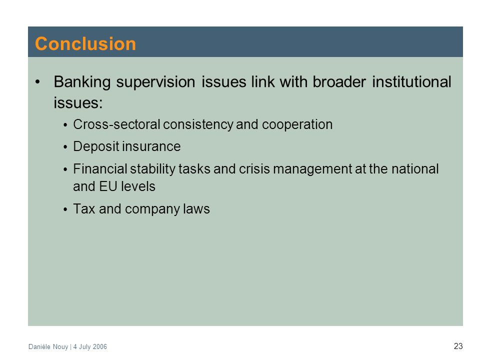 Danièle Nouy | 4 July Conclusion Banking supervision issues link with broader institutional issues: Cross-sectoral consistency and cooperation Deposit insurance Financial stability tasks and crisis management at the national and EU levels Tax and company laws