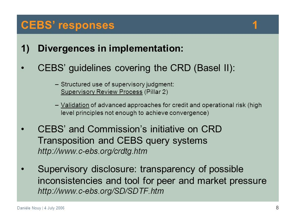 Danièle Nouy | 4 July CEBS responses1 1)Divergences in implementation: CEBS guidelines covering the CRD (Basel II): –Structured use of supervisory judgment: Supervisory Review Process (Pillar 2) –Validation of advanced approaches for credit and operational risk (high level principles not enough to achieve convergence) CEBS and Commissions initiative on CRD Transposition and CEBS query systems   Supervisory disclosure: transparency of possible inconsistencies and tool for peer and market pressure