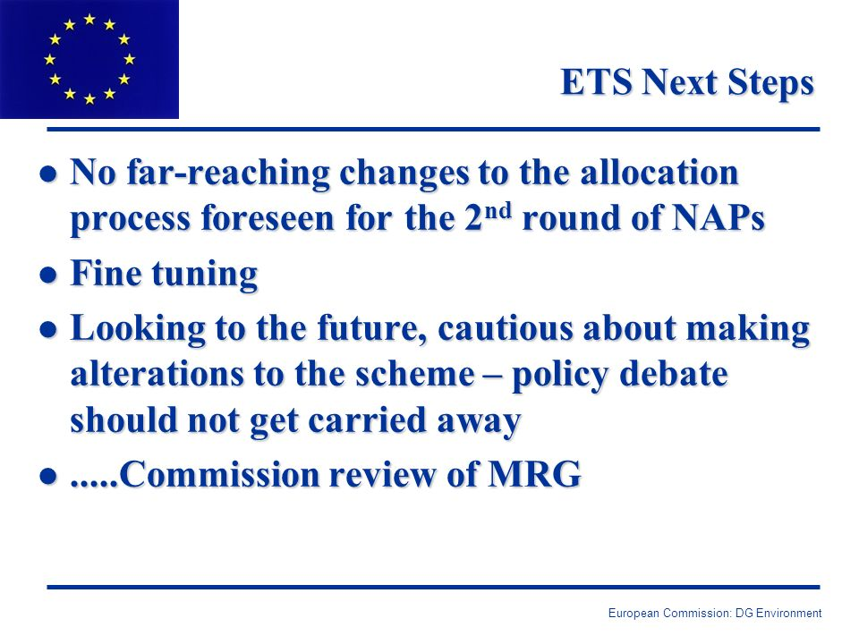 European Commission: DG Environment ETS Next Steps l No far-reaching changes to the allocation process foreseen for the 2 nd round of NAPs l Fine tuning l Looking to the future, cautious about making alterations to the scheme – policy debate should not get carried away l.....Commission review of MRG