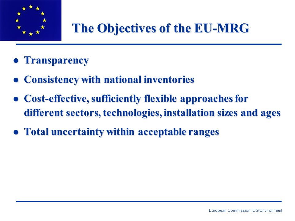 European Commission: DG Environment The Objectives of the EU-MRG l Transparency l Consistency with national inventories l Cost-effective, sufficiently flexible approaches for different sectors, technologies, installation sizes and ages l Total uncertainty within acceptable ranges