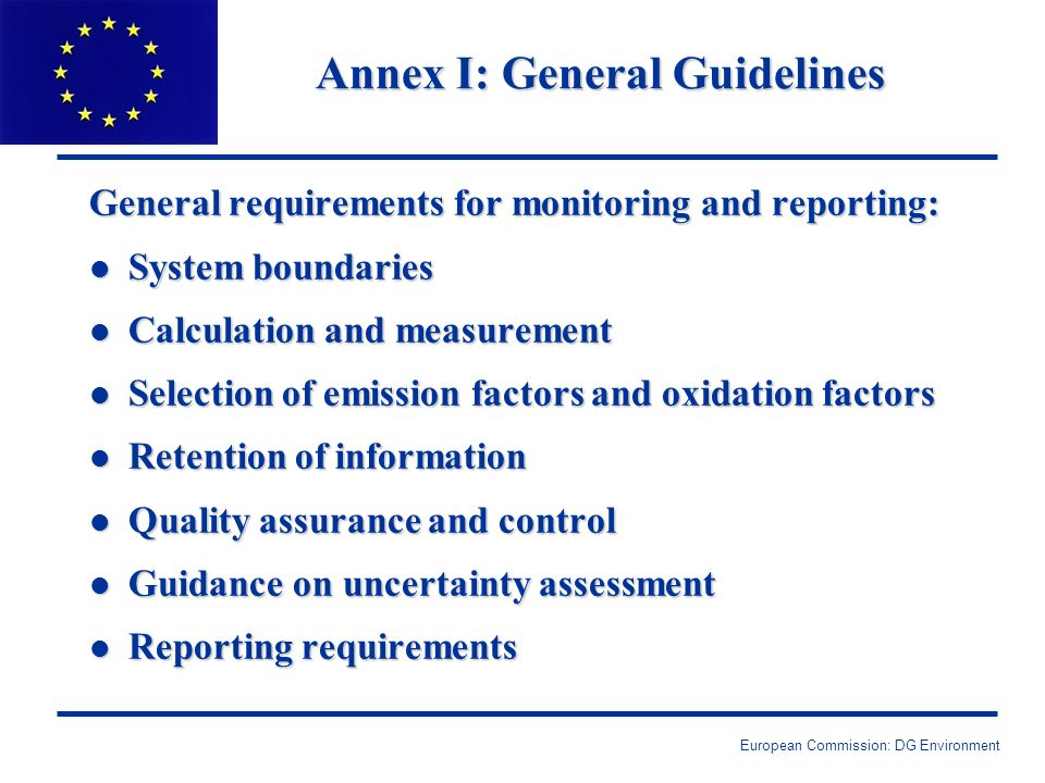 European Commission: DG Environment Annex I: General Guidelines General requirements for monitoring and reporting: l System boundaries l Calculation and measurement l Selection of emission factors and oxidation factors l Retention of information l Quality assurance and control l Guidance on uncertainty assessment l Reporting requirements