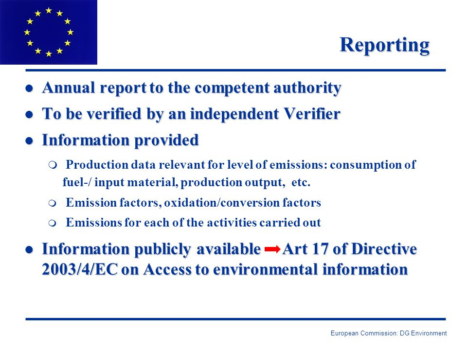 European Commission: DG Environment Reporting l Annual report to the competent authority l To be verified by an independent Verifier l Information provided m Production data relevant for level of emissions: consumption of fuel-/ input material, production output, etc.