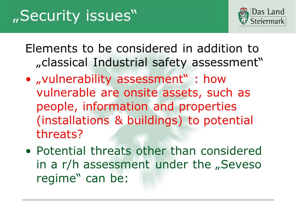 Security issues Elements to be considered in addition to classical Industrial safety assessment vulnerability assessment : how vulnerable are onsite assets, such as people, information and properties (installations & buildings) to potential threats.